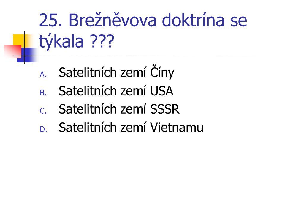 25.Brežněvova doktrína se týkala ??. A. Satelitních zemí Číny B.