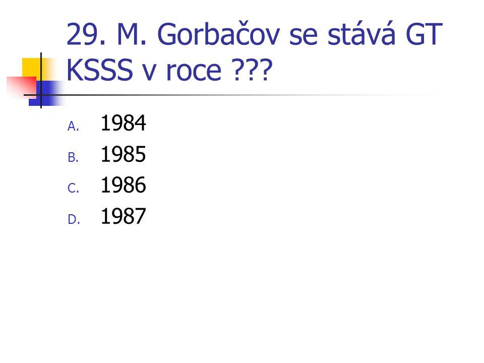 29. M. Gorbačov se stává GT KSSS v roce ??? A. 1984 B. 1985 C. 1986 D. 1987