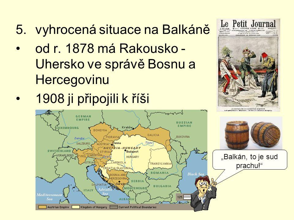 """5.vyhrocená situace na Balkáně od r. 1878 má Rakousko - Uhersko ve správě Bosnu a Hercegovinu 1908 ji připojili k říši """"Balkán, to je sud prachu!"""""""