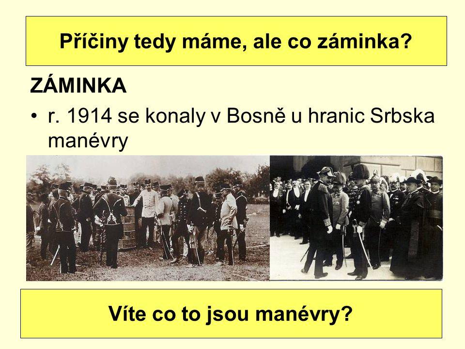 ZÁMINKA r. 1914 se konaly v Bosně u hranic Srbska manévry Příčiny tedy máme, ale co záminka? Víte co to jsou manévry?