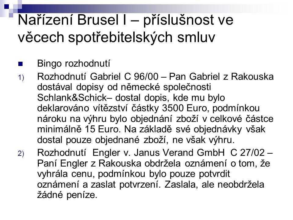 Nařízení Brusel I – příslušnost ve věcech spotřebitelských smluv Bingo rozhodnutí 1) Rozhodnutí Gabriel C 96/00 – Pan Gabriel z Rakouska dostával dopisy od německé společnosti Schlank&Schick– dostal dopis, kde mu bylo deklarováno vítězství částky 3500 Euro, podmínkou nároku na výhru bylo objednání zboží v celkové částce minimálně 15 Euro.