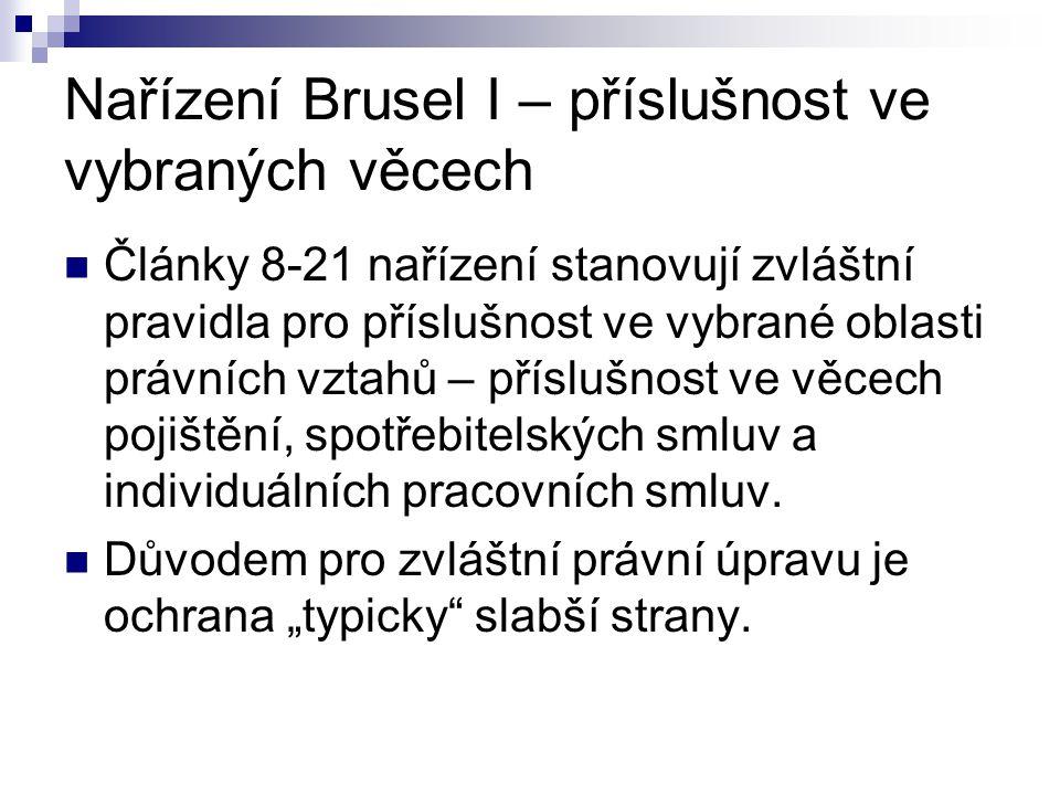 Nařízení Brusel I – příslušnost ve vybraných věcech Články 8-21 nařízení stanovují zvláštní pravidla pro příslušnost ve vybrané oblasti právních vztahů – příslušnost ve věcech pojištění, spotřebitelských smluv a individuálních pracovních smluv.