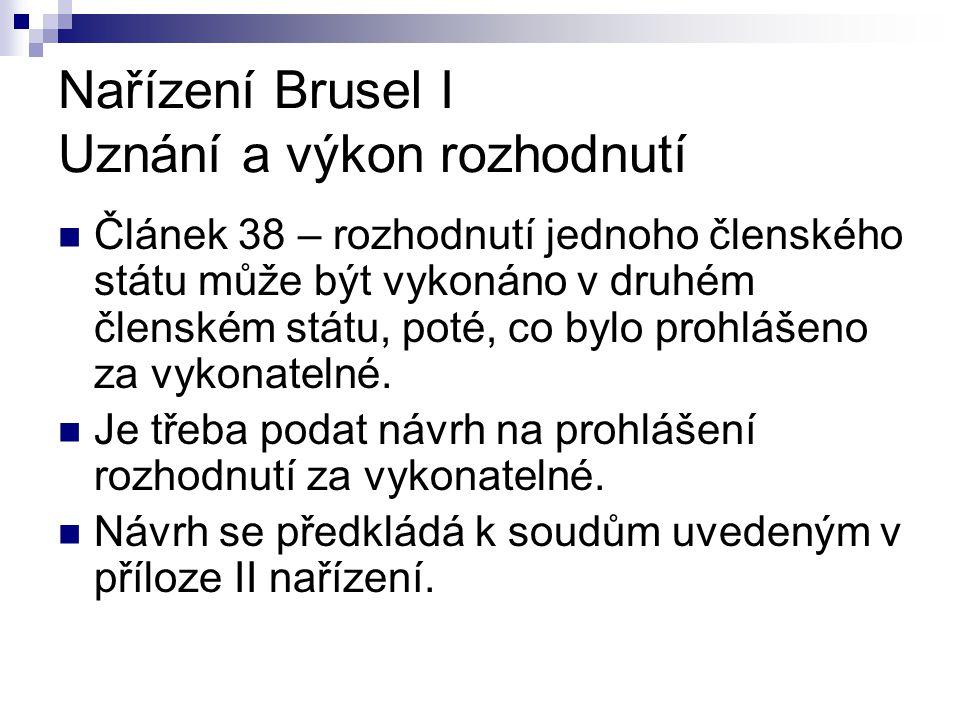 Nařízení Brusel I Uznání a výkon rozhodnutí Článek 38 – rozhodnutí jednoho členského státu může být vykonáno v druhém členském státu, poté, co bylo prohlášeno za vykonatelné.