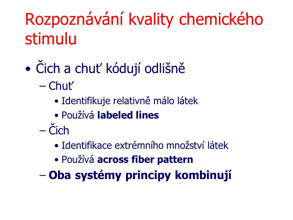 Rozpoznávání kvality chemického stimulu Čich a chuť kódují odlišně –Chuť Identifikuje relativně málo látek Používá labeled lines –Čich Identifikace ex