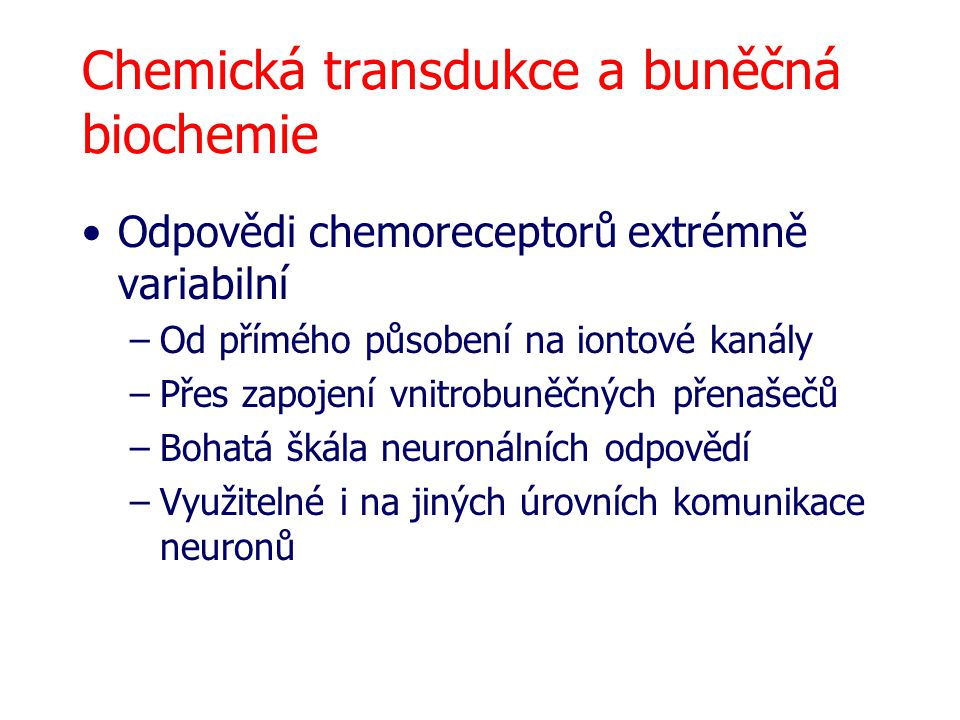 Chemická transdukce a buněčná biochemie Odpovědi chemoreceptorů extrémně variabilní –Od přímého působení na iontové kanály –Přes zapojení vnitrobuněčných přenašečů –Bohatá škála neuronálních odpovědí –Využitelné i na jiných úrovních komunikace neuronů