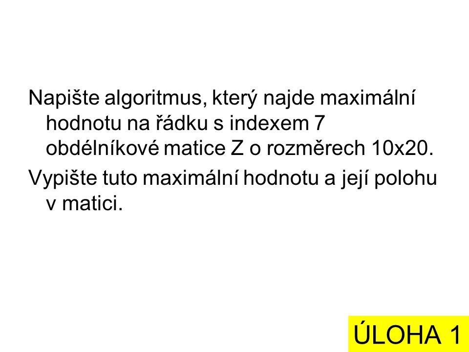 Napište algoritmus, který najde maximální hodnotu na řádku s indexem 7 obdélníkové matice Z o rozměrech 10x20.