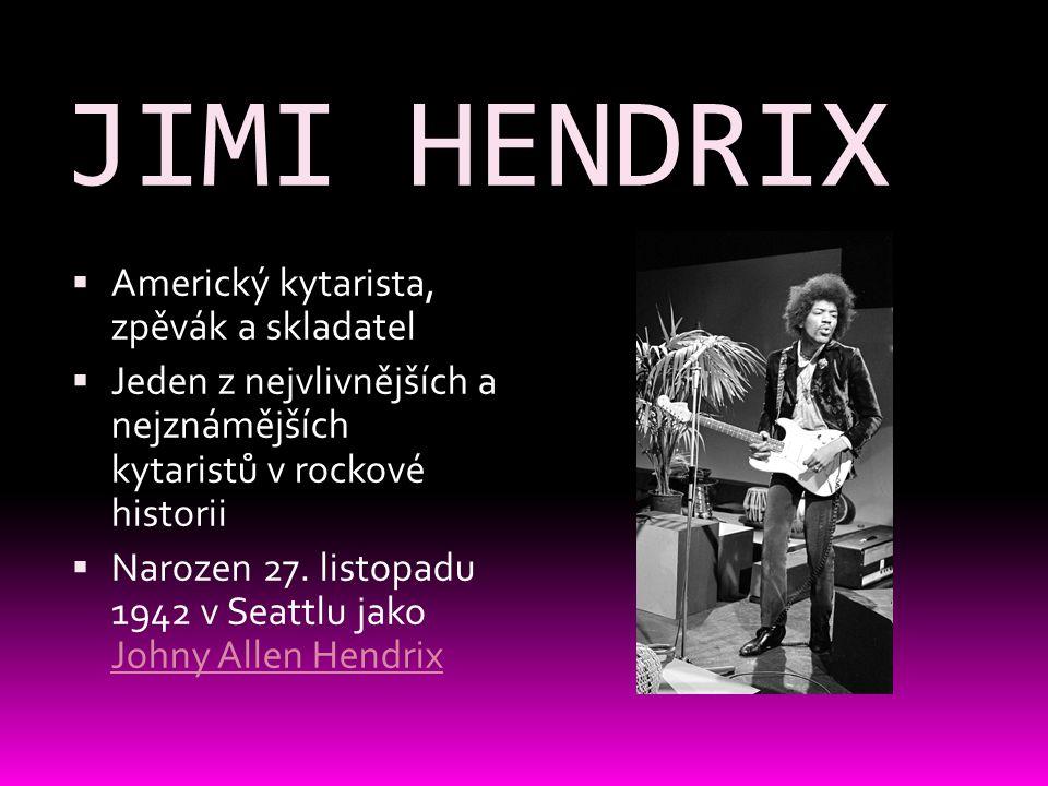 JIMI HENDRIX  Americký kytarista, zpěvák a skladatel  Jeden z nejvlivnějších a nejznámějších kytaristů v rockové historii  Narozen 27. listopadu 19