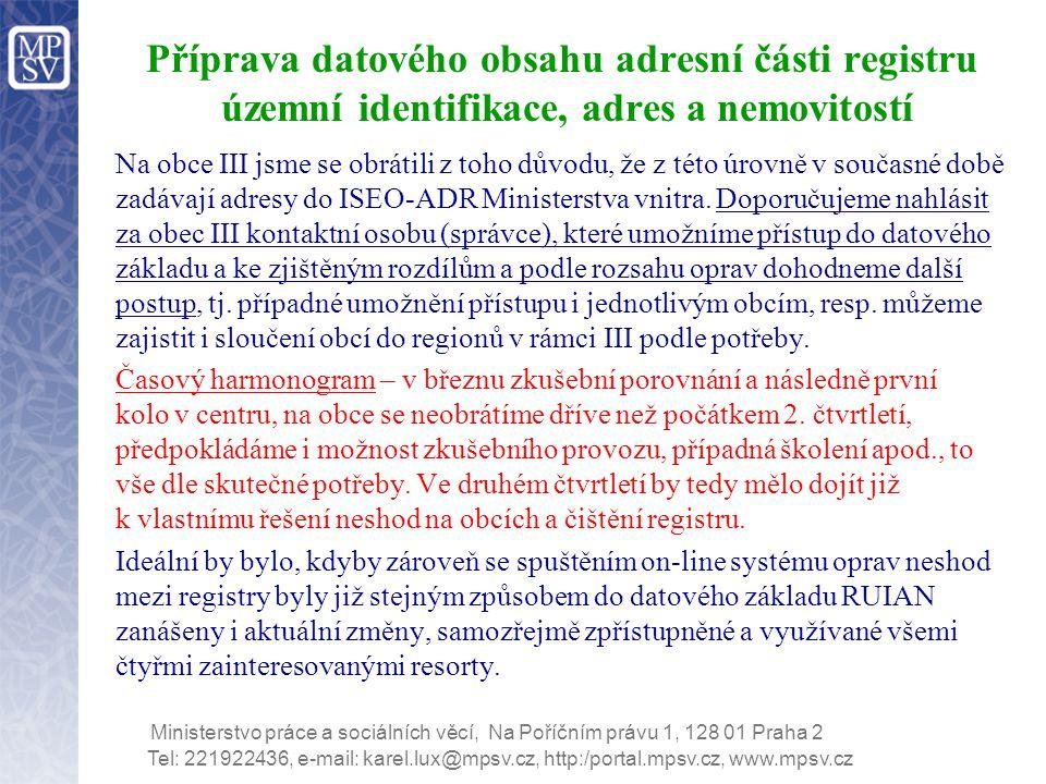 Tel: 221922436, e-mail: karel.lux@mpsv.cz, http:/portal.mpsv.cz, www.mpsv.cz Ministerstvo práce a sociálních věcí, Na Poříčním právu 1, 128 01 Praha 2 Příprava datového obsahu adresní části registru územní identifikace, adres a nemovitostí Na obce III jsme se obrátili z toho důvodu, že z této úrovně v současné době zadávají adresy do ISEO-ADR Ministerstva vnitra.