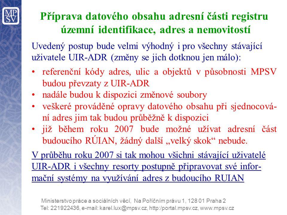 """Tel: 221922436, e-mail: karel.lux@mpsv.cz, http:/portal.mpsv.cz, www.mpsv.cz Ministerstvo práce a sociálních věcí, Na Poříčním právu 1, 128 01 Praha 2 Příprava datového obsahu adresní části registru územní identifikace, adres a nemovitostí Uvedený postup bude velmi výhodný i pro všechny stávající uživatele UIR-ADR (změny se jich dotknou jen málo): referenční kódy adres, ulic a objektů v působnosti MPSV budou převzaty z UIR-ADR nadále budou k dispozici změnové soubory veškeré prováděné opravy datového obsahu při sjednocová- ní adres jim tak budou průběžně k dispozici již během roku 2007 bude možné užívat adresní část budoucího RÚIAN, žádný další """"velký skok nebude."""