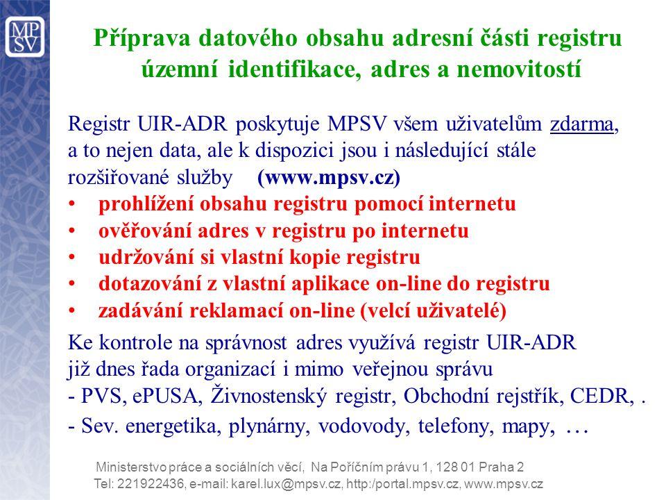 Tel: 221922436, e-mail: karel.lux@mpsv.cz, http:/portal.mpsv.cz, www.mpsv.cz Ministerstvo práce a sociálních věcí, Na Poříčním právu 1, 128 01 Praha 2 Příprava datového obsahu adresní části registru územní identifikace, adres a nemovitostí Registr UIR-ADR poskytuje MPSV všem uživatelům zdarma, a to nejen data, ale k dispozici jsou i následující stále rozšiřované služby (www.mpsv.cz) prohlížení obsahu registru pomocí internetu ověřování adres v registru po internetu udržování si vlastní kopie registru dotazování z vlastní aplikace on-line do registru zadávání reklamací on-line (velcí uživatelé) Ke kontrole na správnost adres využívá registr UIR-ADR již dnes řada organizací i mimo veřejnou správu - PVS, ePUSA, Živnostenský registr, Obchodní rejstřík, CEDR,.