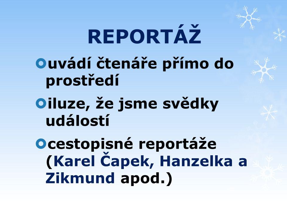 REPORTÁŽ  uvádí čtenáře přímo do prostředí  iluze, že jsme svědky událostí  cestopisné reportáže (Karel Čapek, Hanzelka a Zikmund apod.)