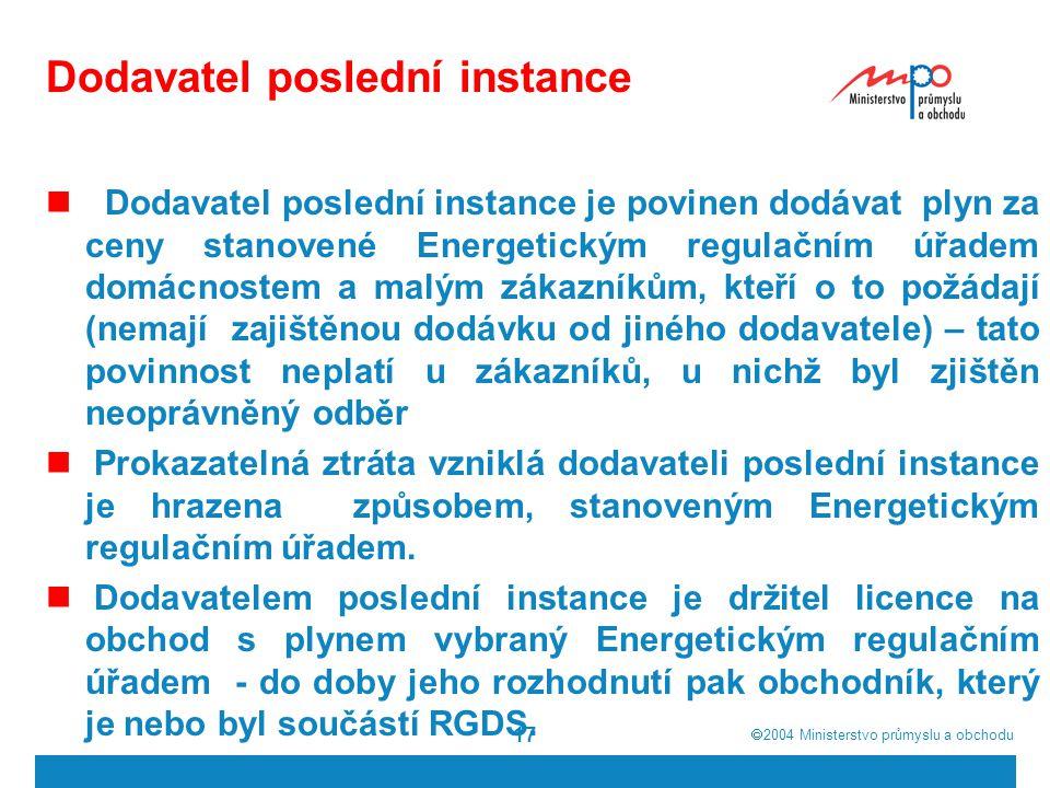  2004  Ministerstvo průmyslu a obchodu 17 Dodavatel poslední instance Dodavatel poslední instance je povinen dodávat plyn za ceny stanovené Energetickým regulačním úřadem domácnostem a malým zákazníkům, kteří o to požádají (nemají zajištěnou dodávku od jiného dodavatele) – tato povinnost neplatí u zákazníků, u nichž byl zjištěn neoprávněný odběr Prokazatelná ztráta vzniklá dodavateli poslední instance je hrazena způsobem, stanoveným Energetickým regulačním úřadem.