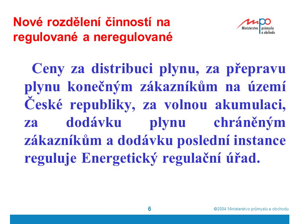  2004  Ministerstvo průmyslu a obchodu 6 Nové rozdělení činností na regulované a neregulované Ceny za distribuci plynu, za přepravu plynu konečným zákazníkům na území České republiky, za volnou akumulaci, za dodávku plynu chráněným zákazníkům a dodávku poslední instance reguluje Energetický regulační úřad.
