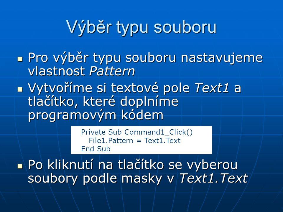 Výběr typu souboru Pro výběr typu souboru nastavujeme vlastnost Pattern Pro výběr typu souboru nastavujeme vlastnost Pattern Vytvoříme si textové pole Text1 a tlačítko, které doplníme programovým kódem Vytvoříme si textové pole Text1 a tlačítko, které doplníme programovým kódem Po kliknutí na tlačítko se vyberou soubory podle masky v Text1.Text Po kliknutí na tlačítko se vyberou soubory podle masky v Text1.Text Private Sub Command1_Click() File1.Pattern = Text1.Text End Sub