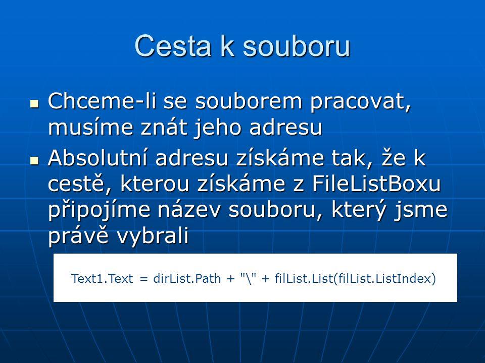 Cesta k souboru Chceme-li se souborem pracovat, musíme znát jeho adresu Chceme-li se souborem pracovat, musíme znát jeho adresu Absolutní adresu získáme tak, že k cestě, kterou získáme z FileListBoxu připojíme název souboru, který jsme právě vybrali Absolutní adresu získáme tak, že k cestě, kterou získáme z FileListBoxu připojíme název souboru, který jsme právě vybrali Text1.Text = dirList.Path + \ + filList.List(filList.ListIndex)