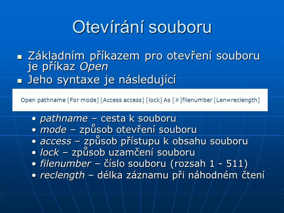Otevírání souboru Základním příkazem pro otevření souboru je příkaz Open Základním příkazem pro otevření souboru je příkaz Open Jeho syntaxe je následující Jeho syntaxe je následující pathname – cesta k souborupathname – cesta k souboru mode – způsob otevření souborumode – způsob otevření souboru access – způsob přístupu k obsahu souboruaccess – způsob přístupu k obsahu souboru lock – způsob uzamčení souborulock – způsob uzamčení souboru filenumber – číslo souboru (rozsah 1 - 511)filenumber – číslo souboru (rozsah 1 - 511) reclength – délka záznamu při náhodném čteníreclength – délka záznamu při náhodném čtení Open pathname [For mode] [Access access] [lock] As [#]filenumber [Len=reclength]
