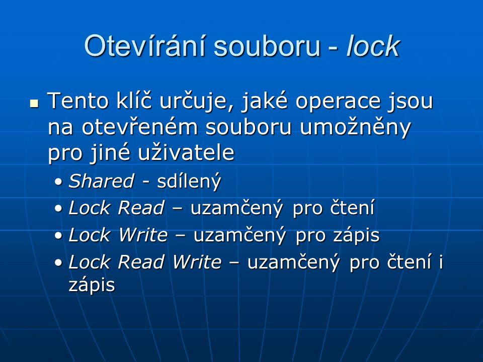 Otevírání souboru - lock Tento klíč určuje, jaké operace jsou na otevřeném souboru umožněny pro jiné uživatele Tento klíč určuje, jaké operace jsou na otevřeném souboru umožněny pro jiné uživatele Shared - sdílenýShared - sdílený Lock Read – uzamčený pro čteníLock Read – uzamčený pro čtení Lock Write – uzamčený pro zápisLock Write – uzamčený pro zápis Lock Read Write – uzamčený pro čtení i zápisLock Read Write – uzamčený pro čtení i zápis