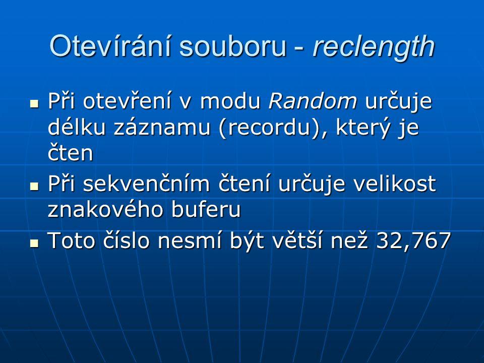Otevírání souboru - reclength Při otevření v modu Random určuje délku záznamu (recordu), který je čten Při otevření v modu Random určuje délku záznamu (recordu), který je čten Při sekvenčním čtení určuje velikost znakového buferu Při sekvenčním čtení určuje velikost znakového buferu Toto číslo nesmí být větší než 32,767 Toto číslo nesmí být větší než 32,767