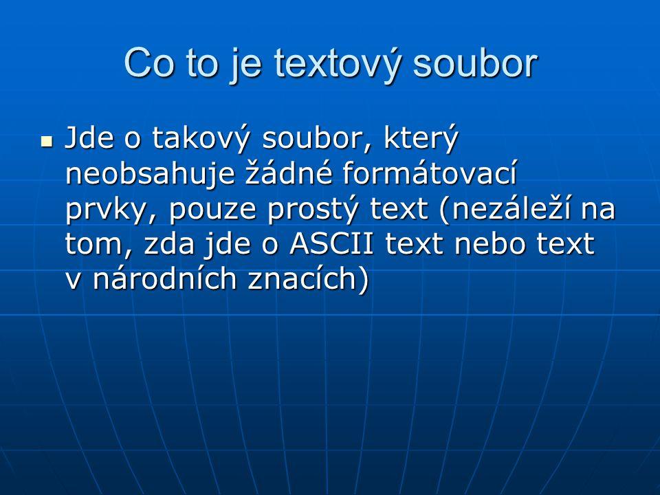 Co to je textový soubor Jde o takový soubor, který neobsahuje žádné formátovací prvky, pouze prostý text (nezáleží na tom, zda jde o ASCII text nebo text v národních znacích) Jde o takový soubor, který neobsahuje žádné formátovací prvky, pouze prostý text (nezáleží na tom, zda jde o ASCII text nebo text v národních znacích)