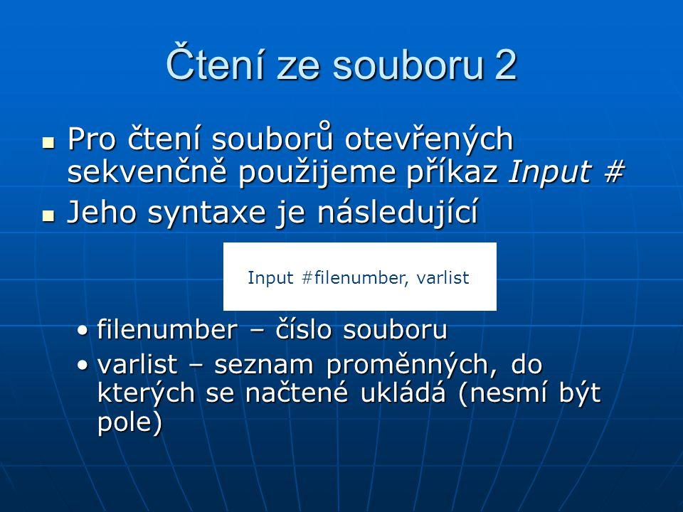 Čtení ze souboru 2 Pro čtení souborů otevřených sekvenčně použijeme příkaz Input # Pro čtení souborů otevřených sekvenčně použijeme příkaz Input # Jeho syntaxe je následující Jeho syntaxe je následující filenumber – číslo souborufilenumber – číslo souboru varlist – seznam proměnných, do kterých se načtené ukládá (nesmí být pole)varlist – seznam proměnných, do kterých se načtené ukládá (nesmí být pole) Input #filenumber, varlist