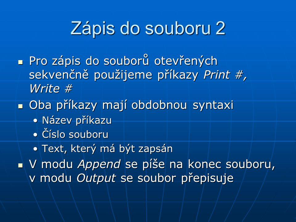 Zápis do souboru 2 Pro zápis do souborů otevřených sekvenčně použijeme příkazy Print #, Write # Pro zápis do souborů otevřených sekvenčně použijeme příkazy Print #, Write # Oba příkazy mají obdobnou syntaxi Oba příkazy mají obdobnou syntaxi Název příkazuNázev příkazu Číslo souboruČíslo souboru Text, který má být zapsánText, který má být zapsán V modu Append se píše na konec souboru, v modu Output se soubor přepisuje V modu Append se píše na konec souboru, v modu Output se soubor přepisuje