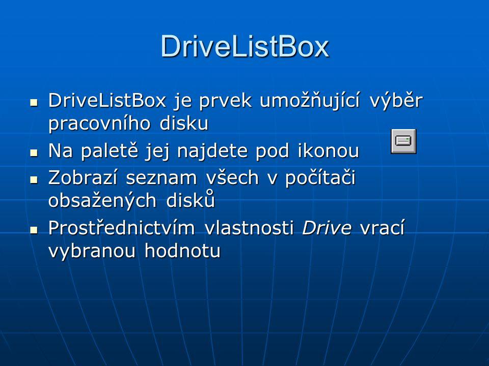DriveListBox DriveListBox je prvek umožňující výběr pracovního disku DriveListBox je prvek umožňující výběr pracovního disku Na paletě jej najdete pod ikonou Na paletě jej najdete pod ikonou Zobrazí seznam všech v počítači obsažených disků Zobrazí seznam všech v počítači obsažených disků Prostřednictvím vlastnosti Drive vrací vybranou hodnotu Prostřednictvím vlastnosti Drive vrací vybranou hodnotu