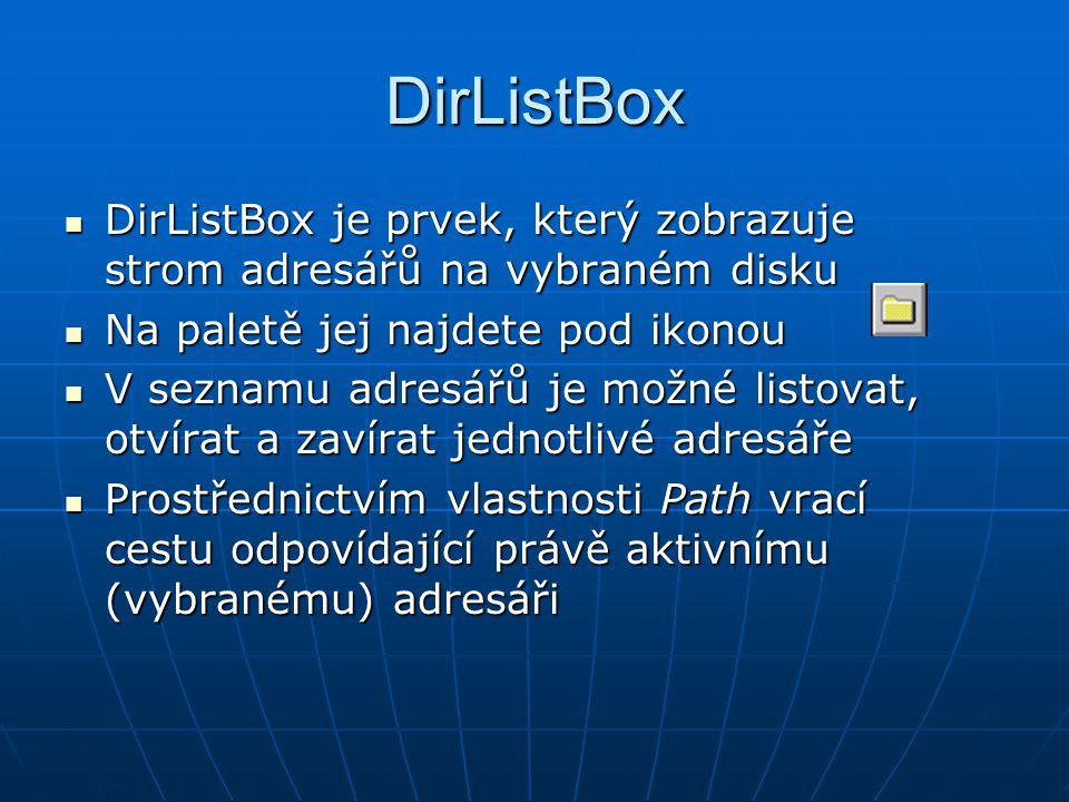 DirListBox DirListBox je prvek, který zobrazuje strom adresářů na vybraném disku DirListBox je prvek, který zobrazuje strom adresářů na vybraném disku Na paletě jej najdete pod ikonou Na paletě jej najdete pod ikonou V seznamu adresářů je možné listovat, otvírat a zavírat jednotlivé adresáře V seznamu adresářů je možné listovat, otvírat a zavírat jednotlivé adresáře Prostřednictvím vlastnosti Path vrací cestu odpovídající právě aktivnímu (vybranému) adresáři Prostřednictvím vlastnosti Path vrací cestu odpovídající právě aktivnímu (vybranému) adresáři