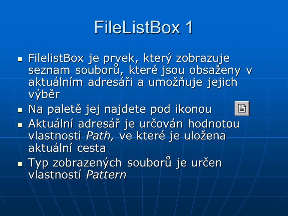 FileListBox 1 FilelistBox je prvek, který zobrazuje seznam souborů, které jsou obsaženy v aktuálním adresáři a umožňuje jejich výběr FilelistBox je prvek, který zobrazuje seznam souborů, které jsou obsaženy v aktuálním adresáři a umožňuje jejich výběr Na paletě jej najdete pod ikonou Na paletě jej najdete pod ikonou Aktuální adresář je určován hodnotou vlastnosti Path, ve které je uložena aktuální cesta Aktuální adresář je určován hodnotou vlastnosti Path, ve které je uložena aktuální cesta Typ zobrazených souborů je určen vlastností Pattern Typ zobrazených souborů je určen vlastností Pattern