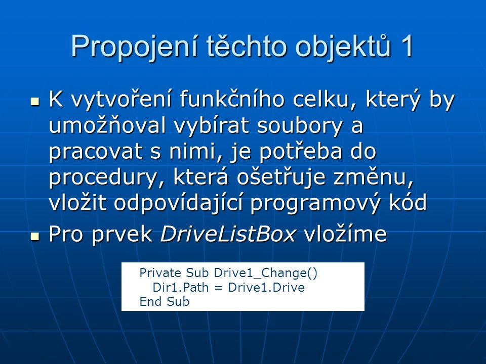 Propojení těchto objektů 1 K vytvoření funkčního celku, který by umožňoval vybírat soubory a pracovat s nimi, je potřeba do procedury, která ošetřuje změnu, vložit odpovídající programový kód K vytvoření funkčního celku, který by umožňoval vybírat soubory a pracovat s nimi, je potřeba do procedury, která ošetřuje změnu, vložit odpovídající programový kód Pro prvek DriveListBox vložíme Pro prvek DriveListBox vložíme Private Sub Drive1_Change() Dir1.Path = Drive1.Drive End Sub