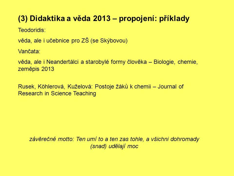 (3) Didaktika a věda 2013 – propojení: příklady Teodoridis: věda, ale i učebnice pro ZŠ (se Skýbovou) Vančata: věda, ale i Neandertálci a starobylé formy člověka – Biologie, chemie, zeměpis 2013 Rusek, Köhlerová, Kuželová: Postoje žáků k chemii – Journal of Research in Science Teaching závěrečné motto: Ten umí to a ten zas tohle, a všichni dohromady (snad) udělají moc