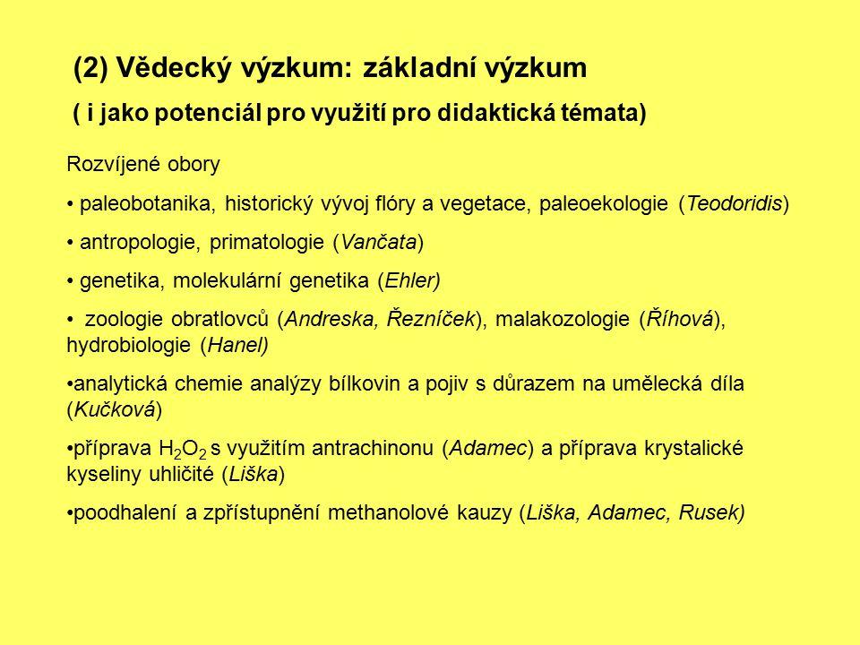 (2) Vědecký výzkum: základní výzkum ( i jako potenciál pro využití pro didaktická témata) Rozvíjené obory paleobotanika, historický vývoj flóry a vegetace, paleoekologie (Teodoridis) antropologie, primatologie (Vančata) genetika, molekulární genetika (Ehler) zoologie obratlovců (Andreska, Řezníček), malakozologie (Říhová), hydrobiologie (Hanel) analytická chemie analýzy bílkovin a pojiv s důrazem na umělecká díla (Kučková) příprava H 2 O 2 s využitím antrachinonu (Adamec) a příprava krystalické kyseliny uhličité (Liška) poodhalení a zpřístupnění methanolové kauzy (Liška, Adamec, Rusek)