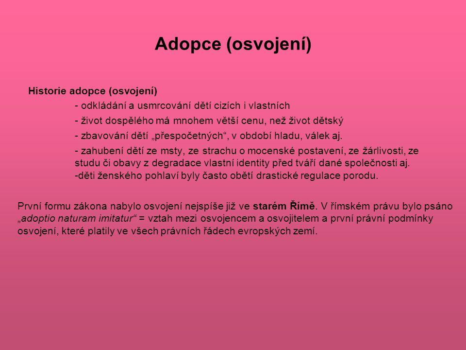 """Adopce (osvojení) Historie adopce (osvojení) - odkládání a usmrcování dětí cizích i vlastních - život dospělého má mnohem větší cenu, než život dětský - zbavování dětí """"přespočetných , v období hladu, válek aj."""