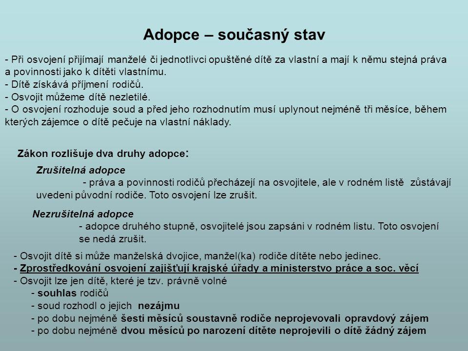 Adopce – současný stav - Osvojit dítě si může manželská dvojice, manžel(ka) rodiče dítěte nebo jedinec. - Zprostředkování osvojení zajišťují krajské ú