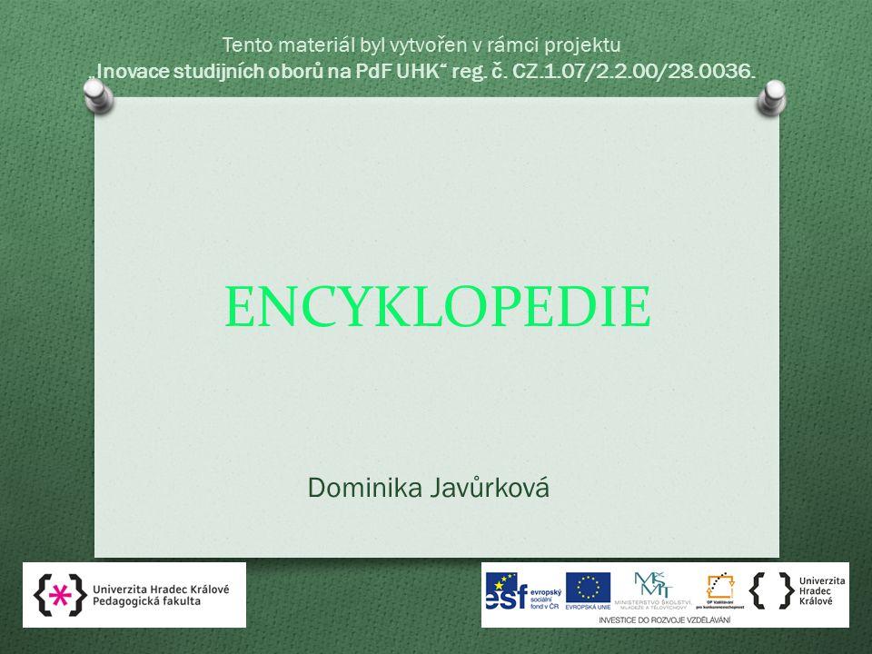 """ENCYKLOPEDIE Dominika Javůrková Tento materiál byl vytvořen v rámci projektu """"Inovace studijních oborů na PdF UHK reg."""