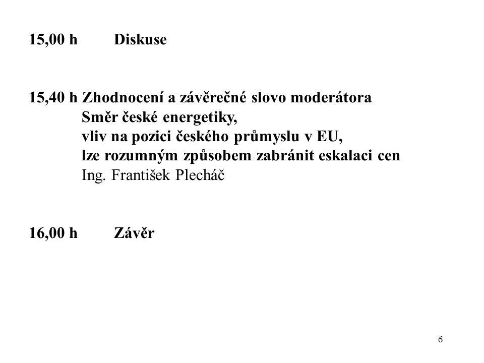6 15,00 hDiskuse 15,40 h Zhodnocení a závěrečné slovo moderátora Směr české energetiky, vliv na pozici českého průmyslu v EU, lze rozumným způsobem zabránit eskalaci cen Ing.