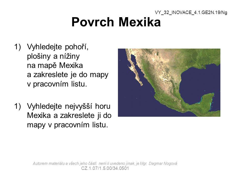 Povrch Mexika Správné řešení: Pohoří: Kordillery Plošiny: Mexická plošina Nížiny: poloostrov Yucatan Nejvyšší hora: Citlaltépetl (Pico de Orizaba) (5636 m.n.m.) Citlaltépetl  Kordillery Yucatan Kordillery Mexická plošina Autorem materiálu a všech jeho částí, není-li uvedeno jinak, je Mgr.