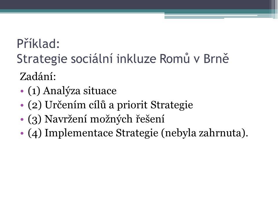 Příklad: Strategie sociální inkluze Romů v Brně Zadání: (1) Analýza situace (2) Určením cílů a priorit Strategie (3) Navržení možných řešení (4) Imple