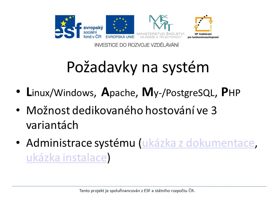 Požadavky na systém L inux/Windows, A pache, M y-/PostgreSQL, P HP Možnost dedikovaného hostování ve 3 variantách Administrace systému (ukázka z dokumentace, ukázka instalace)ukázka z dokumentace ukázka instalace Tento projekt je spolufinancován z ESF a státního rozpočtu ČR.