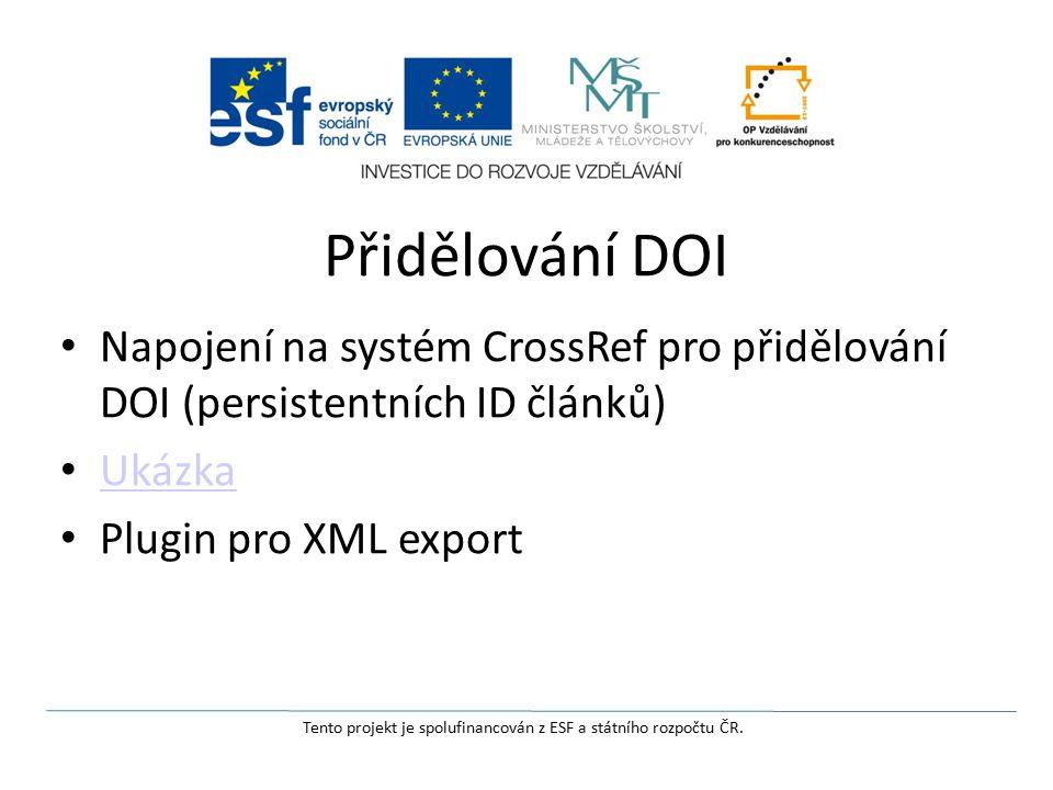 Přidělování DOI Napojení na systém CrossRef pro přidělování DOI (persistentních ID článků) Ukázka Plugin pro XML export Tento projekt je spolufinancován z ESF a státního rozpočtu ČR.