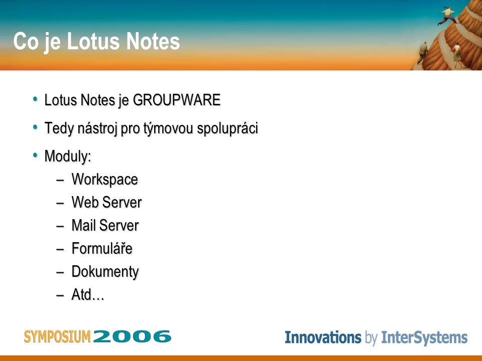 Co je Lotus Notes Lotus Notes je GROUPWARE Lotus Notes je GROUPWARE Tedy nástroj pro týmovou spolupráci Tedy nástroj pro týmovou spolupráci Moduly: Mo