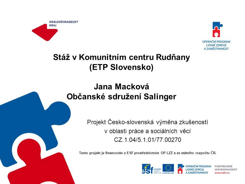 Stáž v Komunitním centru Rudňany (ETP Slovensko) Jana Macková Občanské sdružení Salinger Projekt Česko-slovenská výměna zkušeností v oblasti práce a s