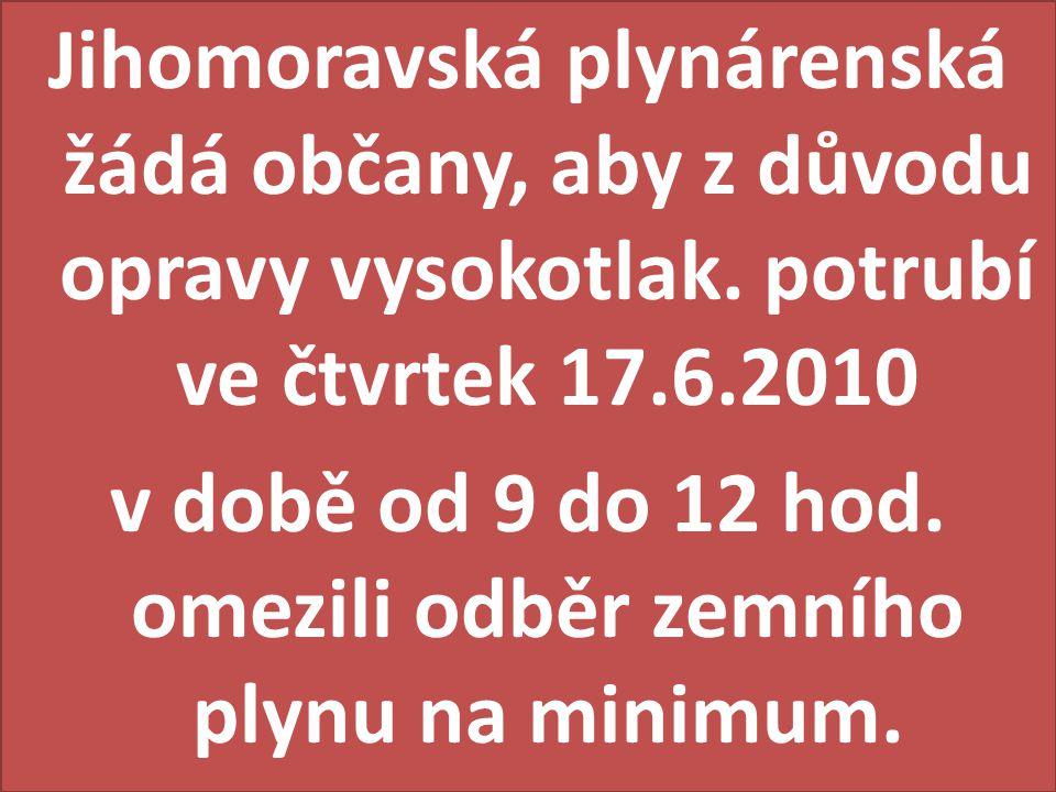 Jihomoravská plynárenská žádá občany, aby z důvodu opravy vysokotlak. potrubí ve čtvrtek 17.6.2010 v době od 9 do 12 hod. omezili odběr zemního plynu