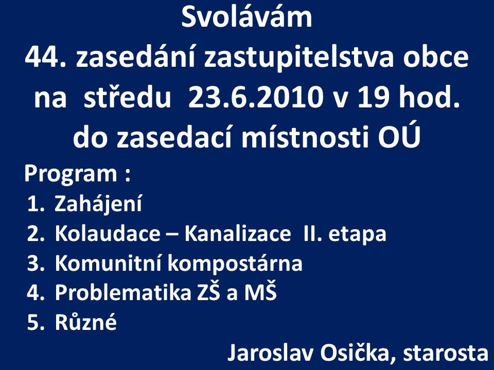 Svolávám 44. zasedání zastupitelstva obce na středu 23.6.2010 v 19 hod. do zasedací místnosti OÚ Program : 1.Zahájení 2.Kolaudace – Kanalizace II. eta