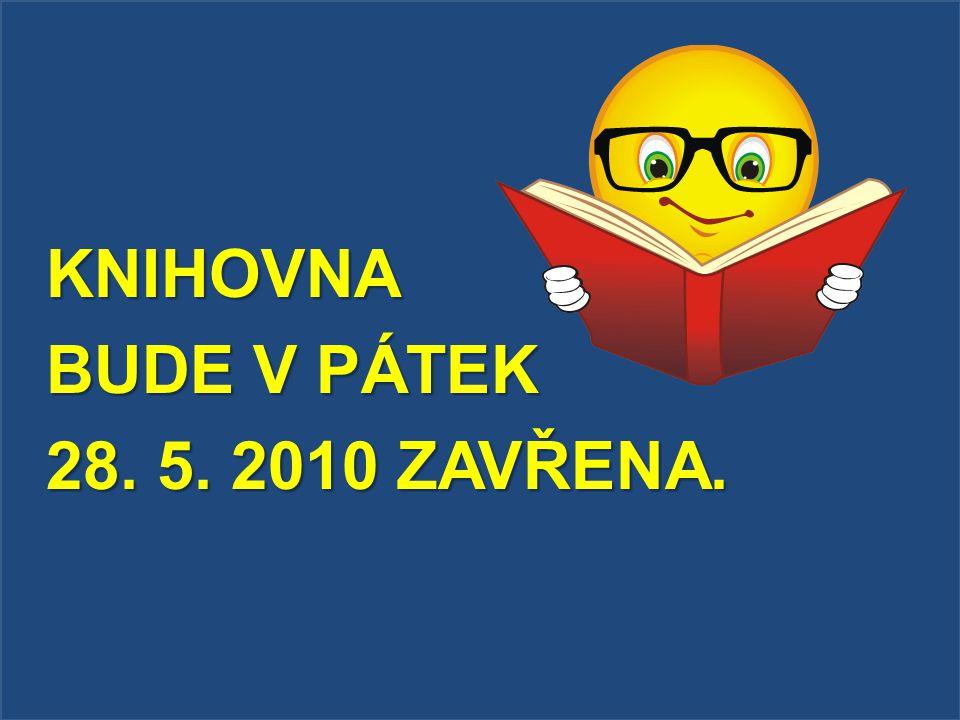 KNIHOVNA BUDE V PÁTEK 28. 5. 2010 ZAVŘENA.
