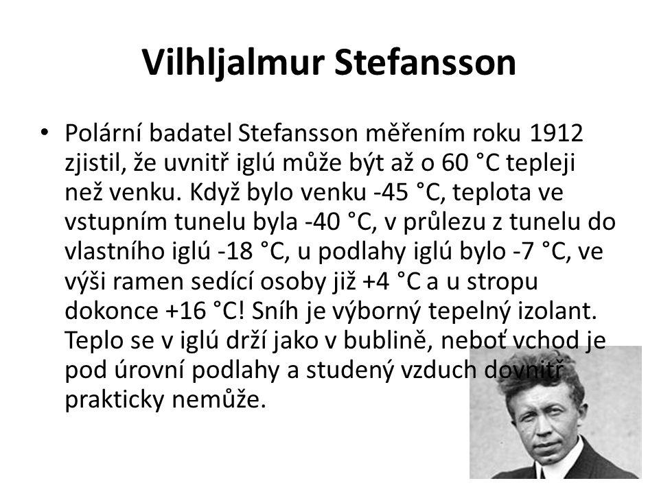 Vilhljalmur Stefansson Polární badatel Stefansson měřením roku 1912 zjistil, že uvnitř iglú může být až o 60 °C tepleji než venku. Když bylo venku -45