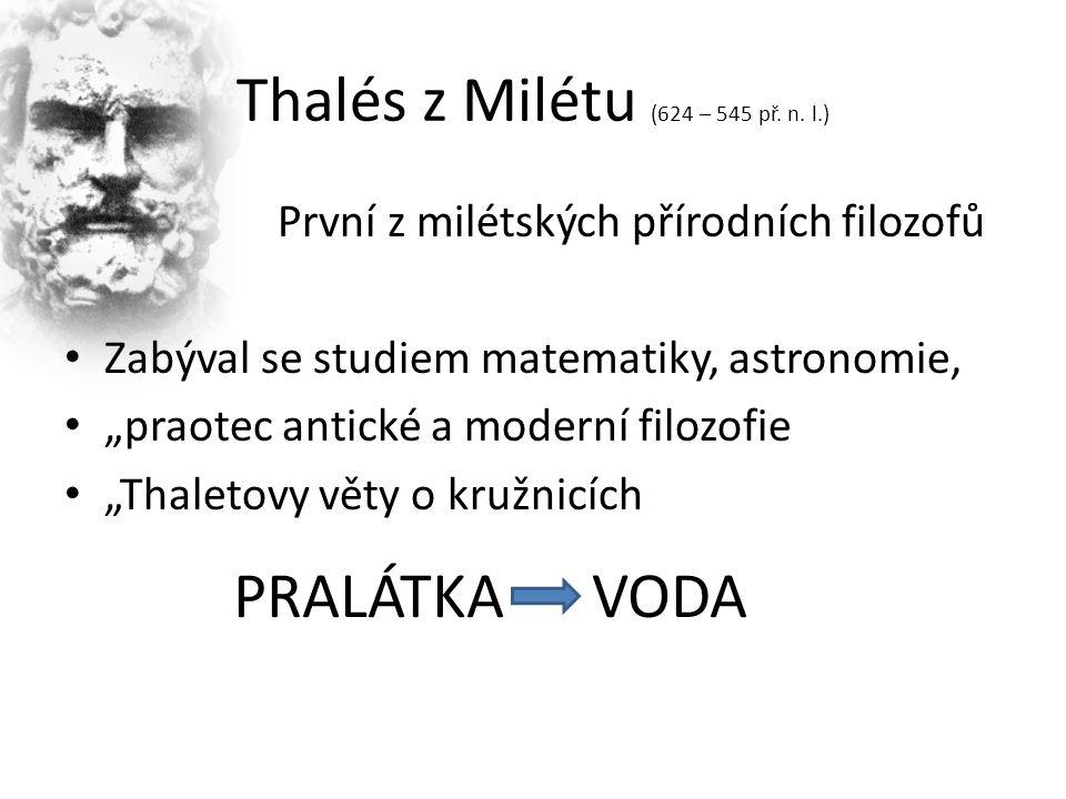 """Thalés z Milétu (624 – 545 př. n. l.) PPrvní z milétských přírodních filozofů Zabýval se studiem matematiky, astronomie, """"praotec antické a moderní fi"""