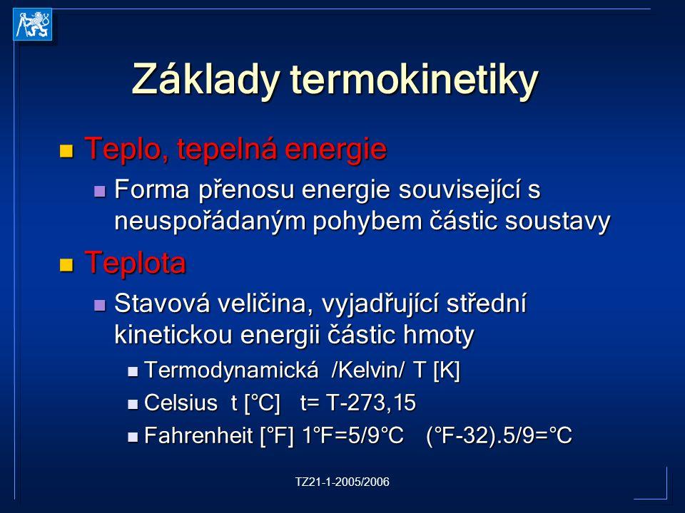 TZ21-1-2005/2006 Základy termokinetiky Teplo, tepelná energie Teplo, tepelná energie Forma přenosu energie související s neuspořádaným pohybem částic soustavy Forma přenosu energie související s neuspořádaným pohybem částic soustavy Teplota Teplota Stavová veličina, vyjadřující střední kinetickou energii částic hmoty Stavová veličina, vyjadřující střední kinetickou energii částic hmoty Termodynamická /Kelvin/ T [K] Termodynamická /Kelvin/ T [K] Celsius t [°C] t= T-273,15 Celsius t [°C] t= T-273,15 Fahrenheit [°F] 1°F=5/9°C (°F-32).5/9=°C Fahrenheit [°F] 1°F=5/9°C (°F-32).5/9=°C