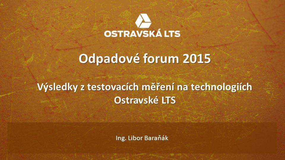 Odpadové forum 2015 Výsledky z testovacích měření na technologiích Ostravské LTS Ing. Libor Baraňák