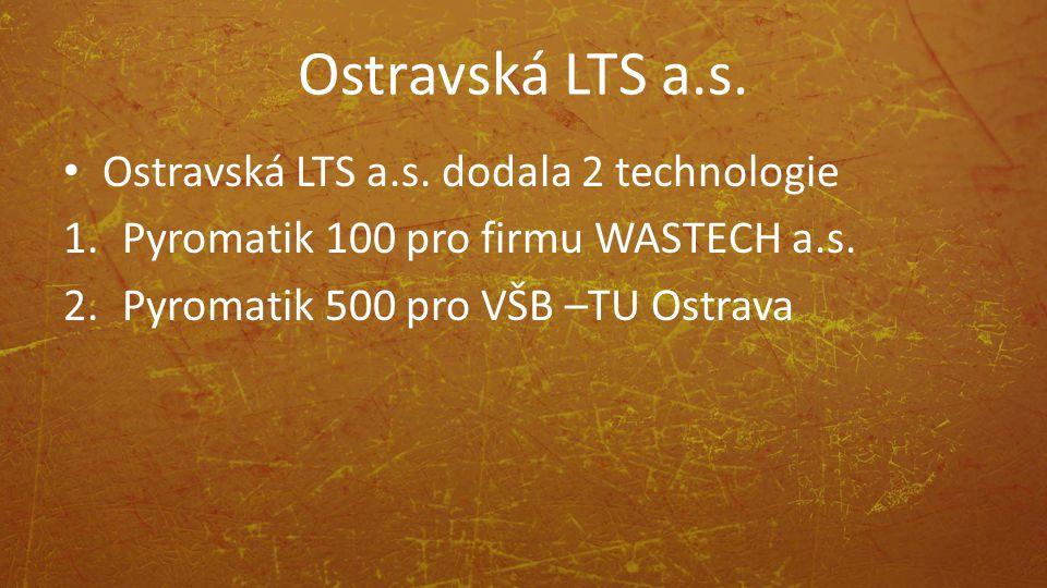 Ostravská LTS a.s. Ostravská LTS a.s. dodala 2 technologie 1.Pyromatik 100 pro firmu WASTECH a.s. 2.Pyromatik 500 pro VŠB –TU Ostrava