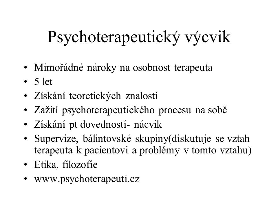 Psychoterapeutický výcvik Mimořádné nároky na osobnost terapeuta 5 let Získání teoretických znalostí Zažití psychoterapeutického procesu na sobě Získá